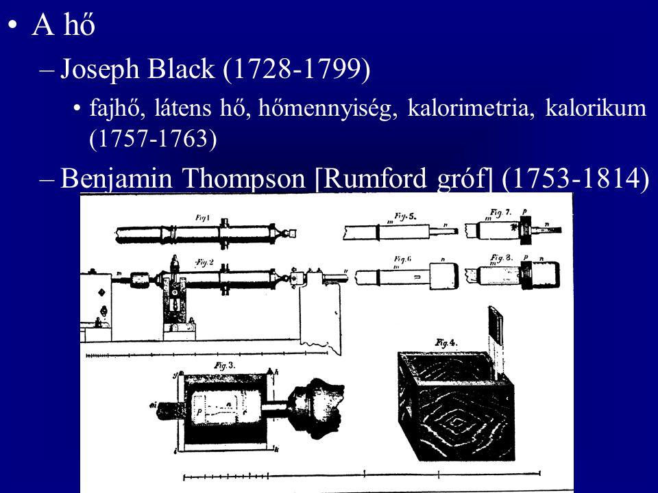 A hő Joseph Black (1728-1799) fajhő, látens hő, hőmennyiség, kalorimetria, kalorikum (1757-1763) Benjamin Thompson [Rumford gróf] (1753-1814)